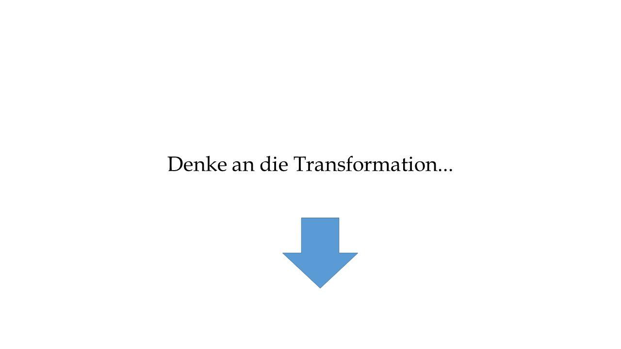 Denke an die Transformation...