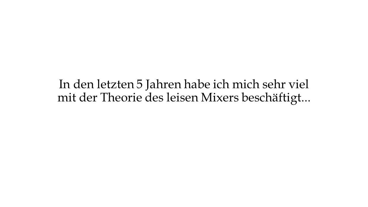 In den letzten 5 Jahren habe ich mich sehr viel mit der Theorie des leisen Mixers beschäftigt...