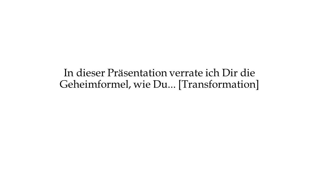 In dieser Präsentation verrate ich Dir die Geheimformel, wie Du... [Transformation]