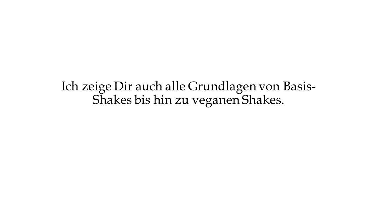 Ich zeige Dir auch alle Grundlagen von Basis- Shakes bis hin zu veganen Shakes.