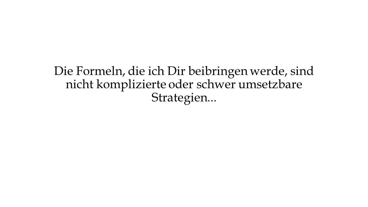 Die Formeln, die ich Dir beibringen werde, sind nicht komplizierte oder schwer umsetzbare Strategien...