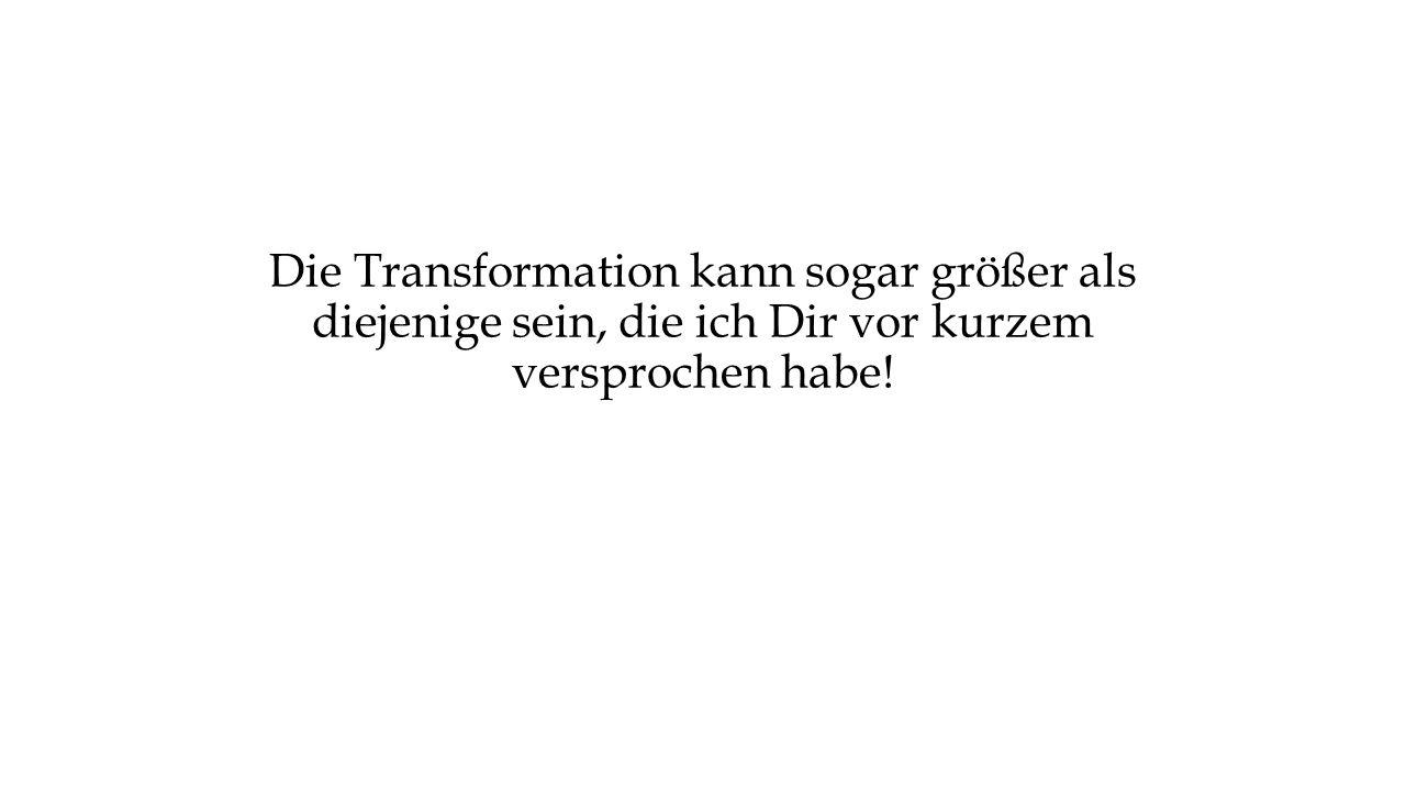 Die Transformation kann sogar größer als diejenige sein, die ich Dir vor kurzem versprochen habe!