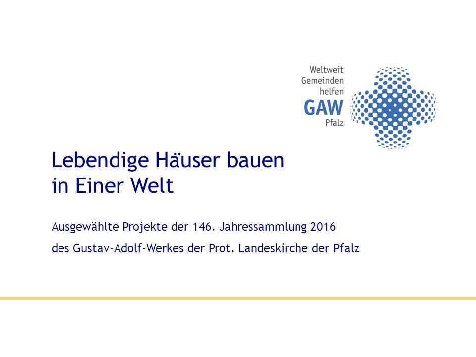 Lebendige Ha ̈ user bauen in Einer Welt Ausgewählte Projekte der 146. Jahressammlung 2016 des Gustav-Adolf-Werkes der Prot. Landeskirche der Pfalz