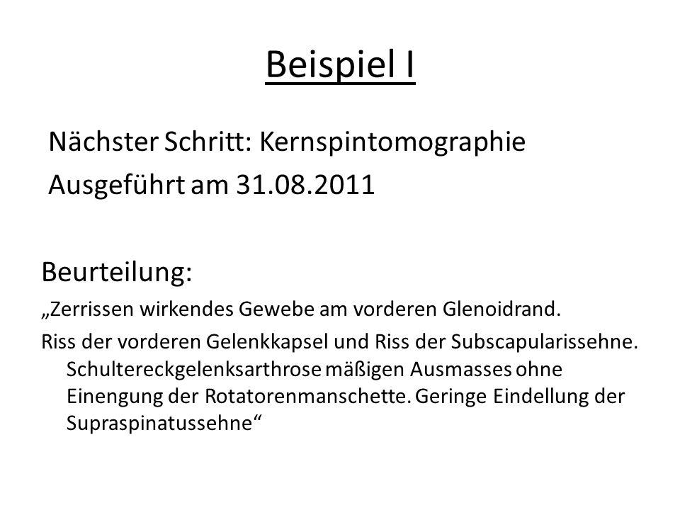 """Beispiel I Nächster Schritt: Kernspintomographie Ausgeführt am 31.08.2011 Beurteilung: """"Zerrissen wirkendes Gewebe am vorderen Glenoidrand."""