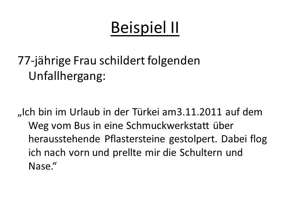 """Beispiel II 77-jährige Frau schildert folgenden Unfallhergang: """"Ich bin im Urlaub in der Türkei am3.11.2011 auf dem Weg vom Bus in eine Schmuckwerkstatt über herausstehende Pflastersteine gestolpert."""