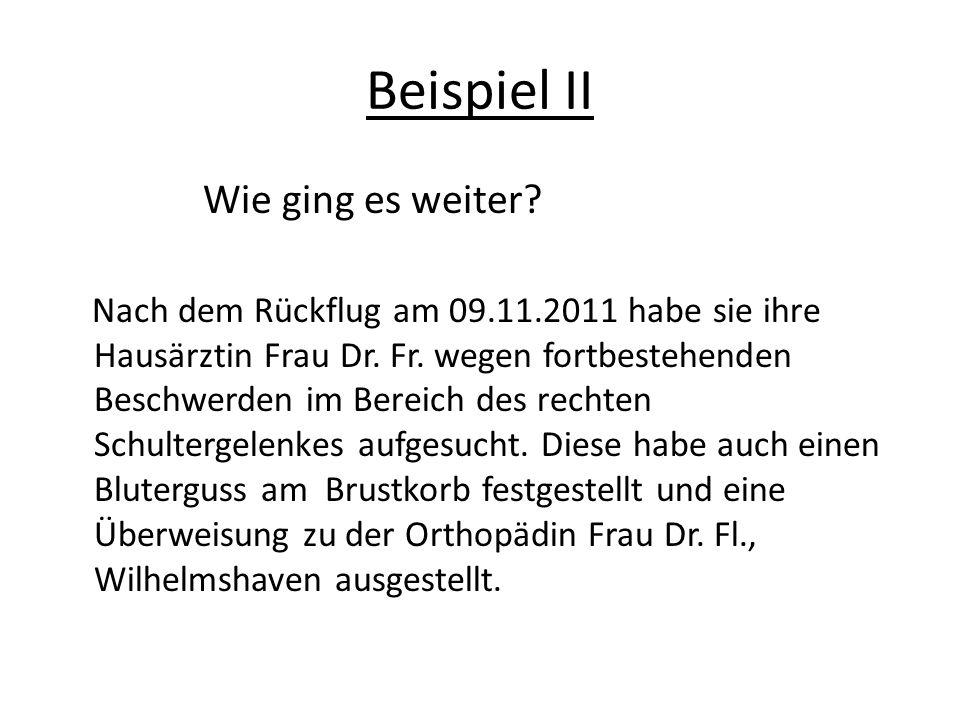 Beispiel II Wie ging es weiter. Nach dem Rückflug am 09.11.2011 habe sie ihre Hausärztin Frau Dr.