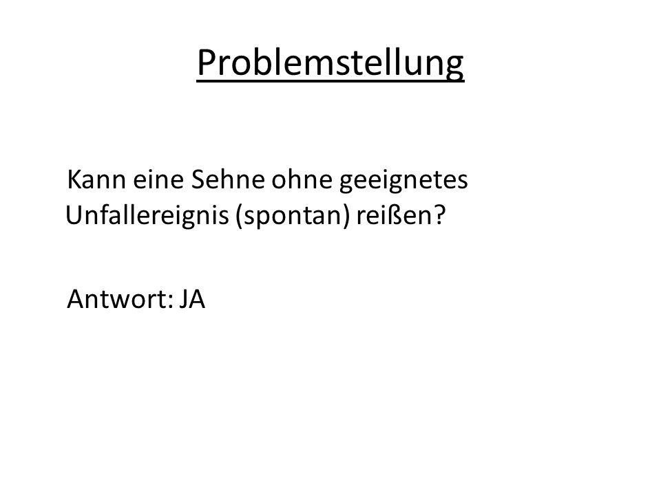 Problemstellung Kann eine Sehne ohne geeignetes Unfallereignis (spontan) reißen Antwort: JA