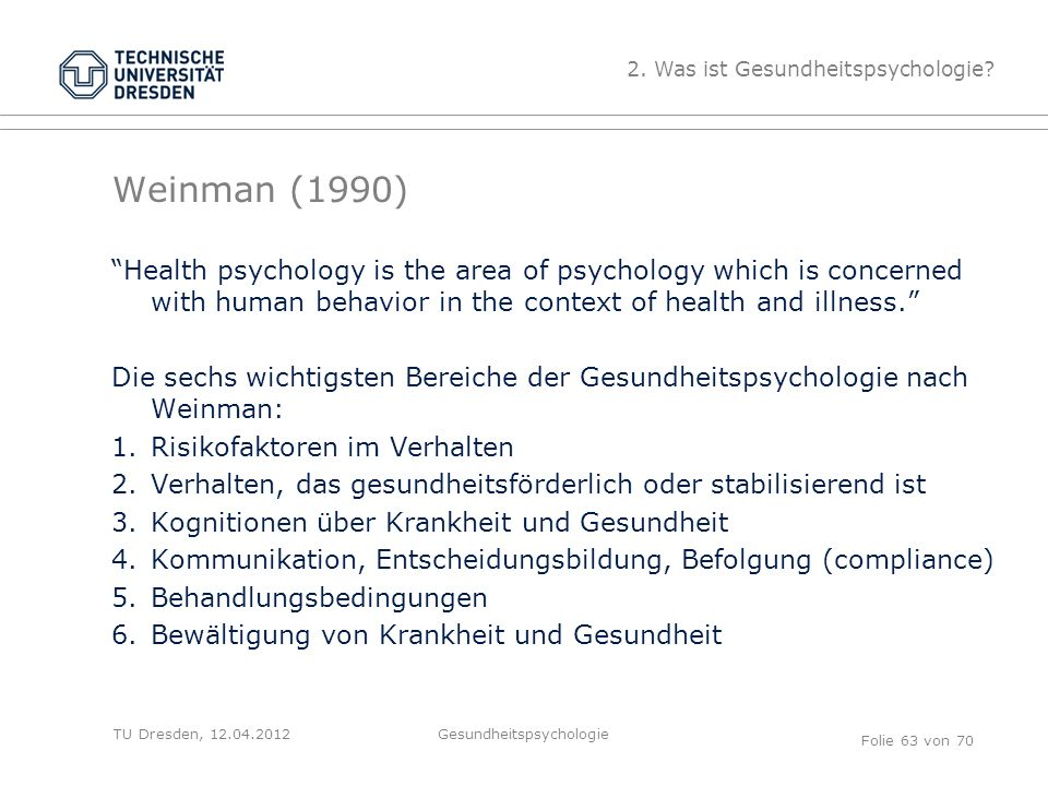 "TU Dresden, 12.04.2012 Weinman (1990) ""Health psychology is the area of psychology which is concerned with human behavior in the context of health and"
