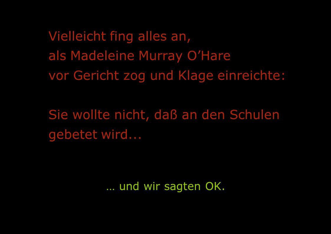 Vielleicht fing alles an, als Madeleine Murray O'Hare vor Gericht zog und Klage einreichte: Sie wollte nicht, daß an den Schulen gebetet wird...