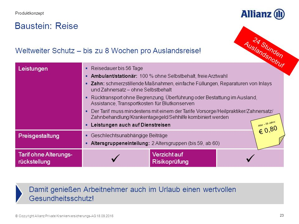 23 © Copyright Allianz Private Krankenversicherungs-AG 18.09.2016 Tarif ohne Alterungs- rückstellung Verzicht auf Risikoprüfung Baustein: Reise Weltweiter Schutz – bis zu 8 Wochen pro Auslandsreise.