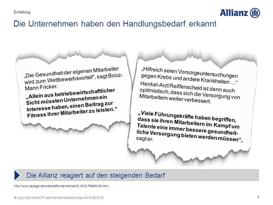 """5 © Copyright Allianz Private Krankenversicherungs-AG 18.09.2016 Die Unternehmen haben den Handlungsbedarf erkannt Die Allianz reagiert auf den steigenden Bedarf http://www.spiegel.de/wirtschaft/unternehmen/0,1518,766954,00.html """"Die Gesundheit der eigenen Mitarbeiter wird zum Wettbewerbsvorteil , sagt Booz- Mann Fricker."""