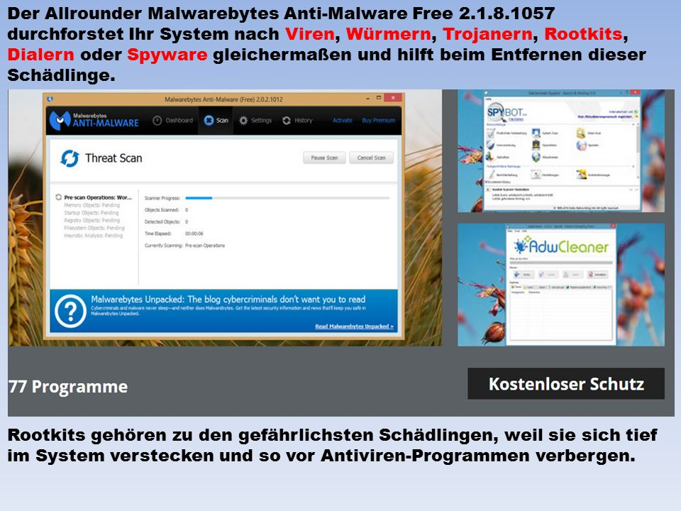 Der Allrounder Malwarebytes Anti-Malware Free 2.1.8.1057 durchforstet Ihr System nach Viren, Würmern, Trojanern, Rootkits, Dialern oder Spyware gleichermaßen und hilft beim Entfernen dieser Schädlinge.
