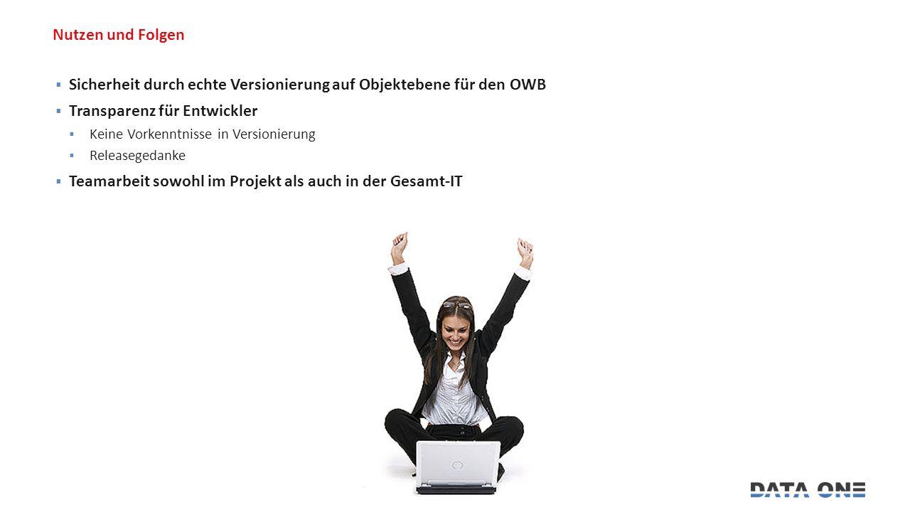 Nutzen und Folgen  Sicherheit durch echte Versionierung auf Objektebene für den OWB  Transparenz für Entwickler  Keine Vorkenntnisse in Versionierung  Releasegedanke  Teamarbeit sowohl im Projekt als auch in der Gesamt-IT