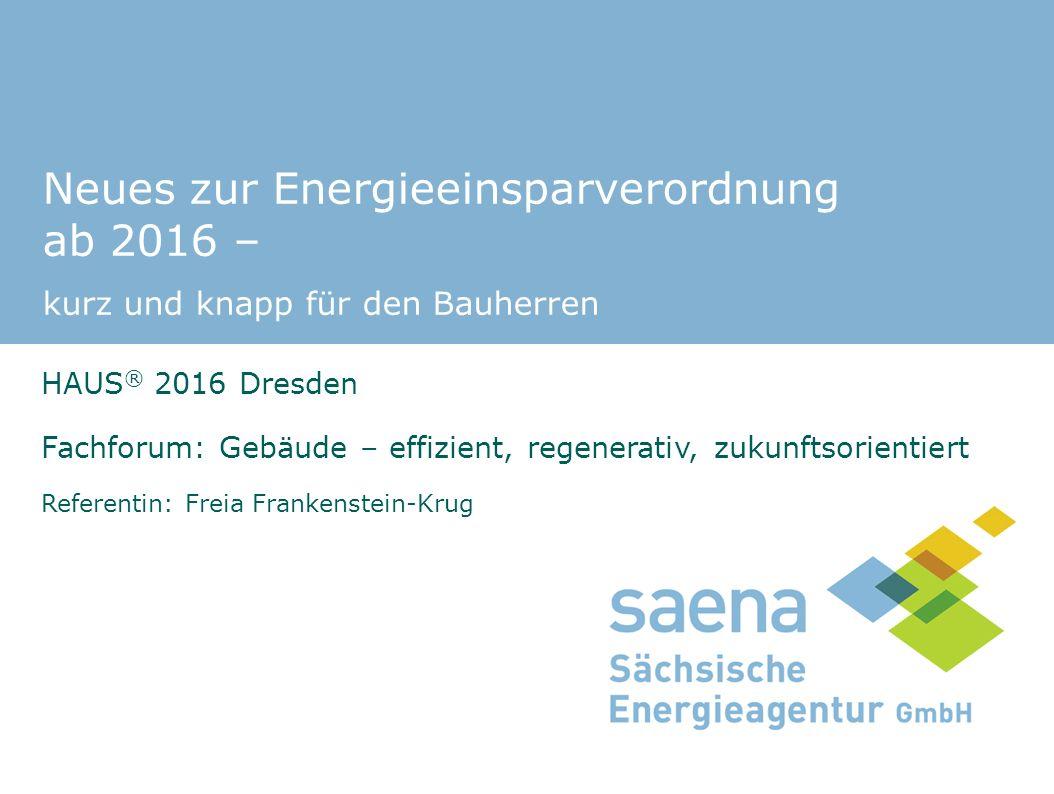 Neues zur Energieeinsparverordnung ab 2016 – kurz und knapp für den Bauherren HAUS ® 2016 Dresden Fachforum: Gebäude – effizient, regenerativ, zukunftsorientiert Referentin: Freia Frankenstein-Krug