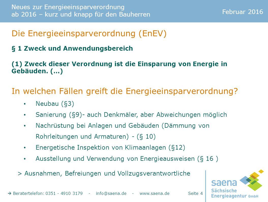 Neues zur Energieeinsparverordnung ab 2016 – kurz und knapp für den Bauherren Februar 2016  Beratertelefon: 0351 - 4910 3179 - info@saena.de - www.saena.de Seite 4 Die Energieeinsparverordnung (EnEV) § 1 Zweck und Anwendungsbereich (1) Zweck dieser Verordnung ist die Einsparung von Energie in Gebäuden.