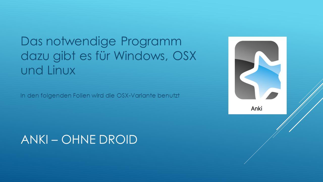 ANKI – OHNE DROID Das notwendige Programm dazu gibt es für Windows, OSX und Linux In den folgenden Folien wird die OSX-Variante benutzt