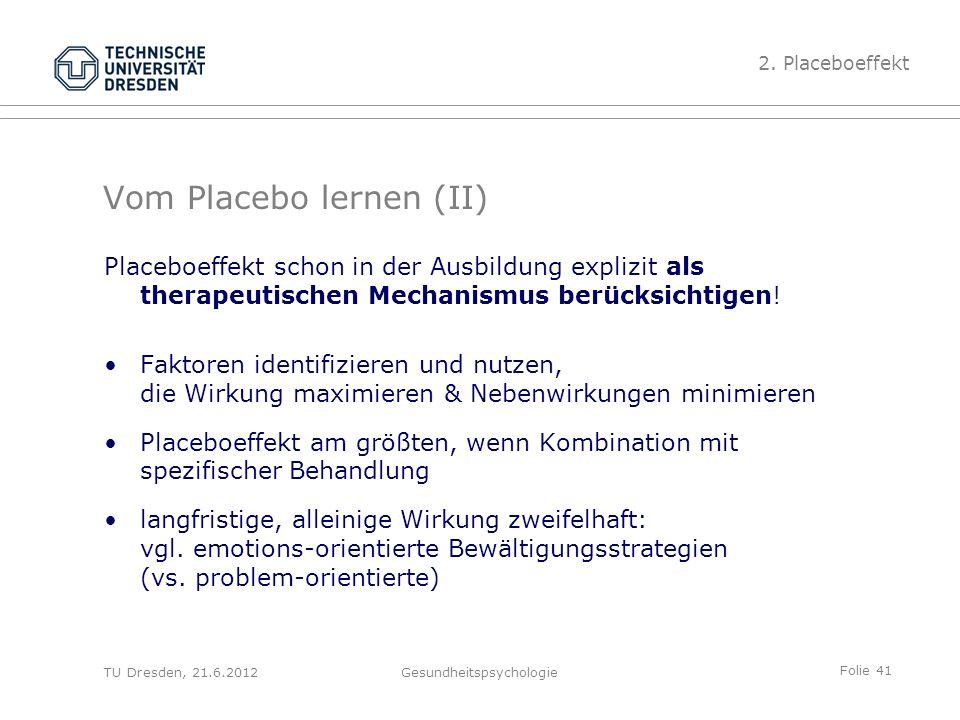 Folie 41 TU Dresden, 21.6.2012Gesundheitspsychologie Vom Placebo lernen (II) Placeboeffekt schon in der Ausbildung explizit als therapeutischen Mechanismus berücksichtigen.