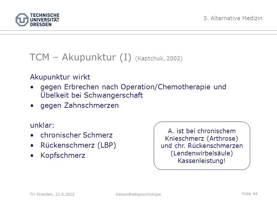 Folie 44 TU Dresden, 21.6.2012Gesundheitspsychologie TCM – Akupunktur (I) (Kaptchuk, 2002) Akupunktur wirkt gegen Erbrechen nach Operation/Chemotherapie und Übelkeit bei Schwangerschaft gegen Zahnschmerzen unklar: chronischer Schmerz Rückenschmerz (LBP) Kopfschmerz 3.