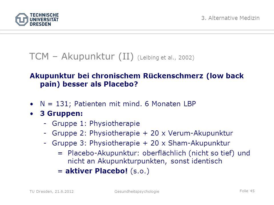 Folie 45 TU Dresden, 21.6.2012Gesundheitspsychologie TCM – Akupunktur (II) (Leibing et al., 2002) Akupunktur bei chronischem Rückenschmerz (low back pain) besser als Placebo.