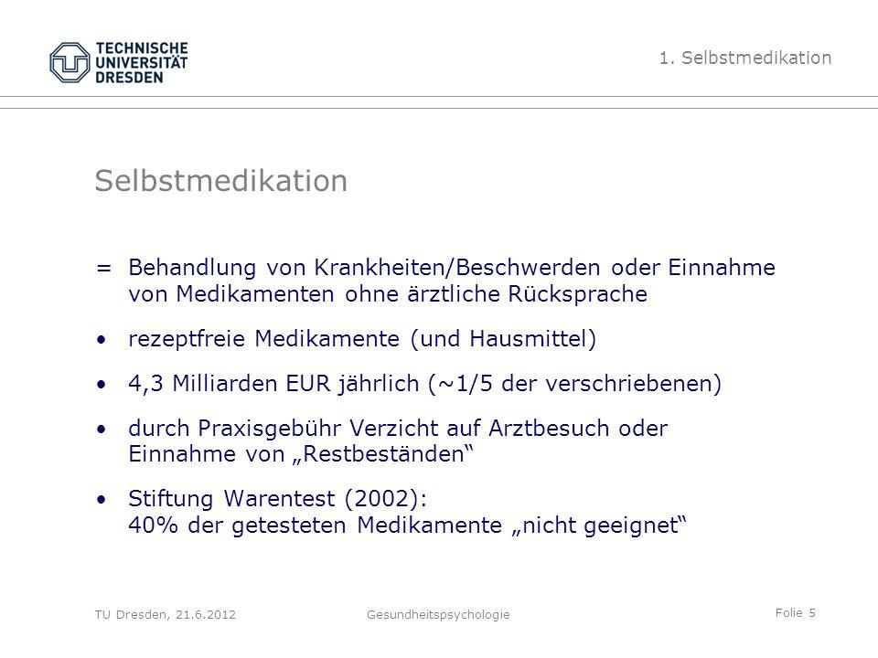 """Folie 5 TU Dresden, 21.6.2012Gesundheitspsychologie Selbstmedikation =Behandlung von Krankheiten/Beschwerden oder Einnahme von Medikamenten ohne ärztliche Rücksprache rezeptfreie Medikamente (und Hausmittel) 4,3 Milliarden EUR jährlich (~1/5 der verschriebenen) durch Praxisgebühr Verzicht auf Arztbesuch oder Einnahme von """"Restbeständen Stiftung Warentest (2002): 40% der getesteten Medikamente """"nicht geeignet 1."""