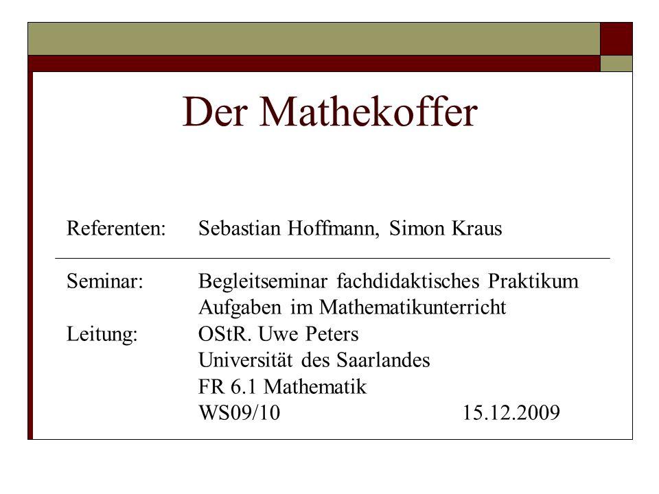 Der Mathekoffer Referenten: Sebastian Hoffmann, Simon Kraus Seminar: Begleitseminar fachdidaktisches Praktikum Aufgaben im Mathematikunterricht Leitung: OStR.