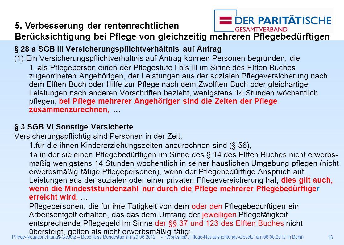 """Pflege-Neuausrichtungs-Gesetz – Beschluss Bundestag am 29.06.2012 - Workshop """"Pflege-Neuausrichtungs-Gesetz am 08.08.2012 in Berlin 16 § 28 a SGB III Versicherungspflichtverhältnis auf Antrag (1) Ein Versicherungspflichtverhältnis auf Antrag können Personen begründen, die 1."""