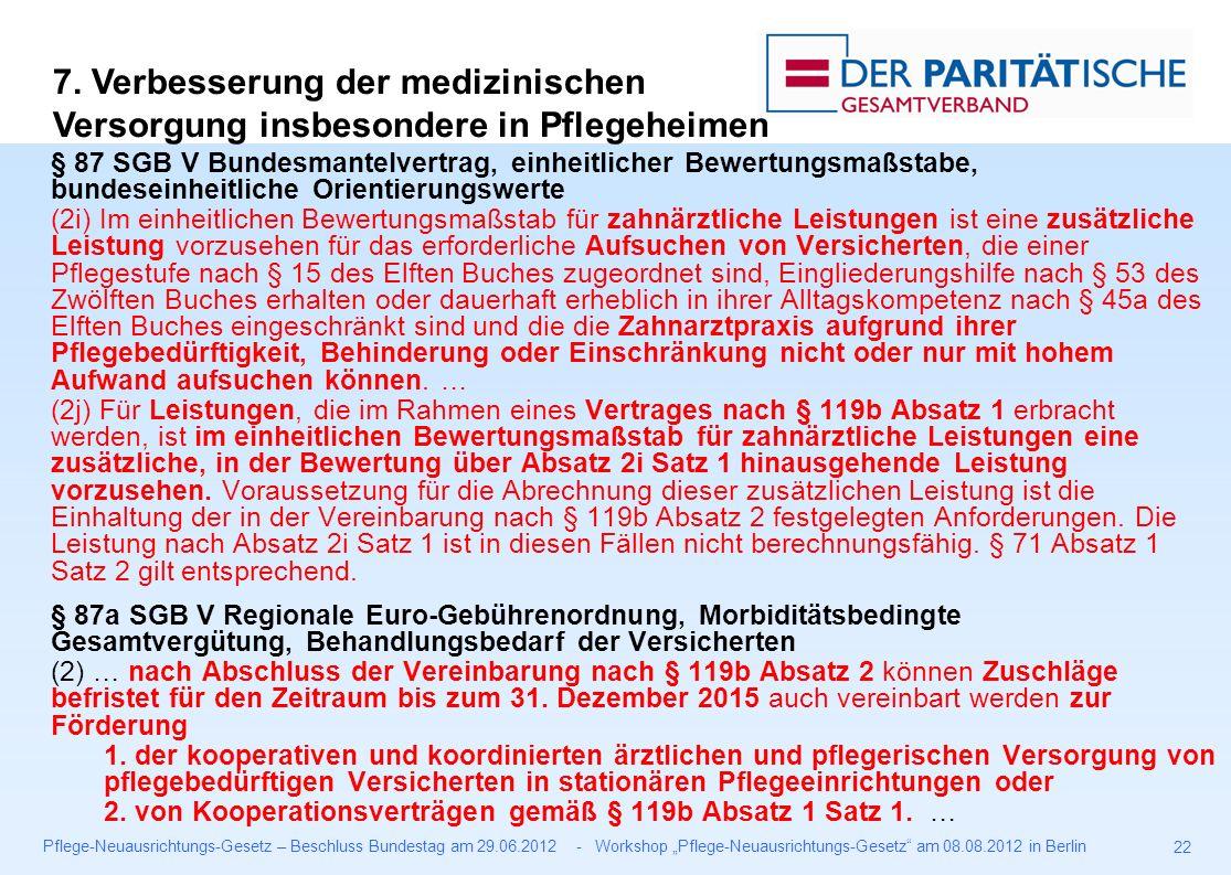 """Pflege-Neuausrichtungs-Gesetz – Beschluss Bundestag am 29.06.2012 - Workshop """"Pflege-Neuausrichtungs-Gesetz am 08.08.2012 in Berlin 22 § 87 SGB V Bundesmantelvertrag, einheitlicher Bewertungsmaßstabe, bundeseinheitliche Orientierungswerte (2i) Im einheitlichen Bewertungsmaßstab für zahnärztliche Leistungen ist eine zusätzliche Leistung vorzusehen für das erforderliche Aufsuchen von Versicherten, die einer Pflegestufe nach § 15 des Elften Buches zugeordnet sind, Eingliederungshilfe nach § 53 des Zwölften Buches erhalten oder dauerhaft erheblich in ihrer Alltagskompetenz nach § 45a des Elften Buches eingeschränkt sind und die die Zahnarztpraxis aufgrund ihrer Pflegebedürftigkeit, Behinderung oder Einschränkung nicht oder nur mit hohem Aufwand aufsuchen können."""