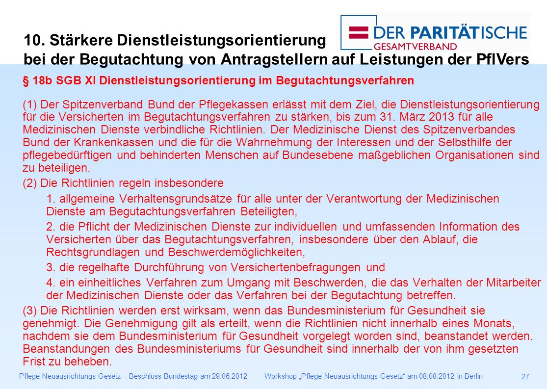 """Pflege-Neuausrichtungs-Gesetz – Beschluss Bundestag am 29.06.2012 - Workshop """"Pflege-Neuausrichtungs-Gesetz am 08.08.2012 in Berlin 27 § 18b SGB XI Dienstleistungsorientierung im Begutachtungsverfahren (1) Der Spitzenverband Bund der Pflegekassen erlässt mit dem Ziel, die Dienstleistungsorientierung für die Versicherten im Begutachtungsverfahren zu stärken, bis zum 31."""