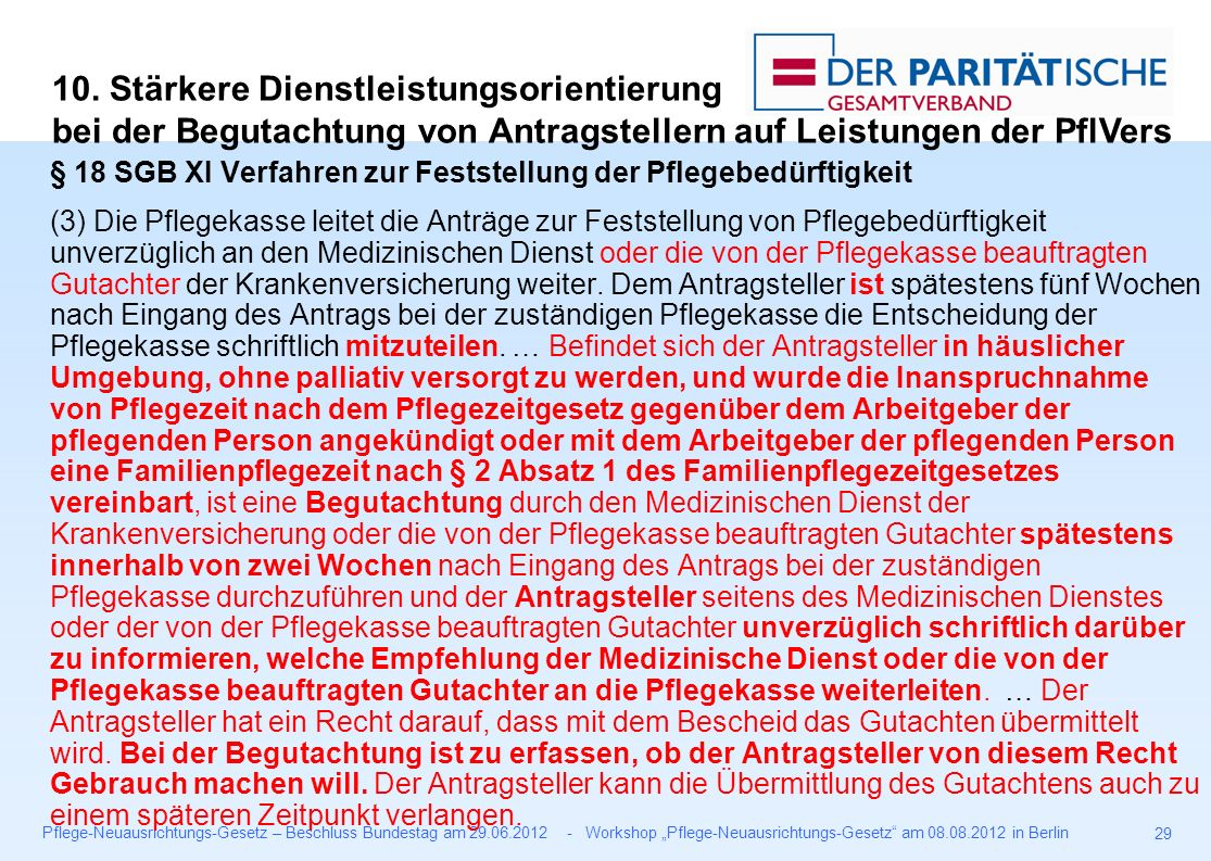 """Pflege-Neuausrichtungs-Gesetz – Beschluss Bundestag am 29.06.2012 - Workshop """"Pflege-Neuausrichtungs-Gesetz am 08.08.2012 in Berlin 29 § 18 SGB XI Verfahren zur Feststellung der Pflegebedürftigkeit (3) Die Pflegekasse leitet die Anträge zur Feststellung von Pflegebedürftigkeit unverzüglich an den Medizinischen Dienst oder die von der Pflegekasse beauftragten Gutachter der Krankenversicherung weiter."""