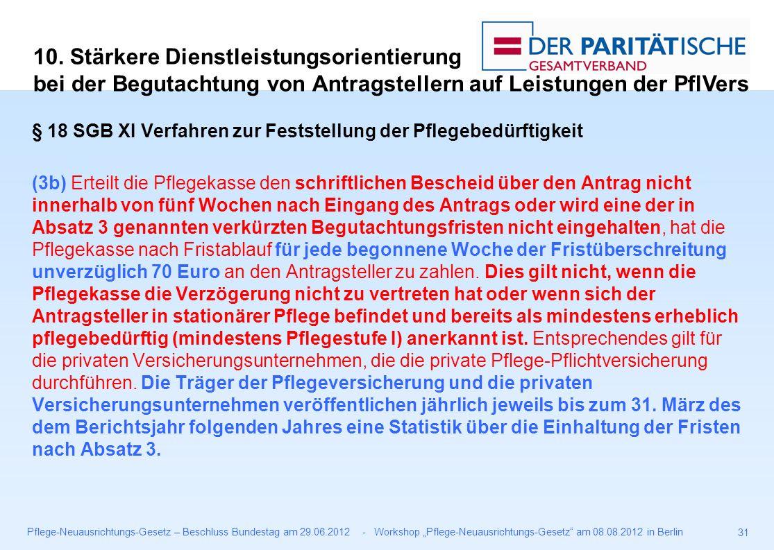 """Pflege-Neuausrichtungs-Gesetz – Beschluss Bundestag am 29.06.2012 - Workshop """"Pflege-Neuausrichtungs-Gesetz am 08.08.2012 in Berlin 31 § 18 SGB XI Verfahren zur Feststellung der Pflegebedürftigkeit (3b) Erteilt die Pflegekasse den schriftlichen Bescheid über den Antrag nicht innerhalb von fünf Wochen nach Eingang des Antrags oder wird eine der in Absatz 3 genannten verkürzten Begutachtungsfristen nicht eingehalten, hat die Pflegekasse nach Fristablauf für jede begonnene Woche der Fristüberschreitung unverzüglich 70 Euro an den Antragsteller zu zahlen."""