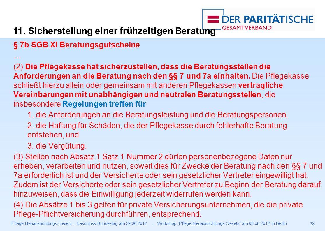 """Pflege-Neuausrichtungs-Gesetz – Beschluss Bundestag am 29.06.2012 - Workshop """"Pflege-Neuausrichtungs-Gesetz am 08.08.2012 in Berlin 33 § 7b SGB XI Beratungsgutscheine … (2) Die Pflegekasse hat sicherzustellen, dass die Beratungsstellen die Anforderungen an die Beratung nach den §§ 7 und 7a einhalten."""