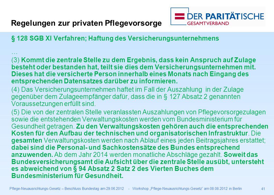 """Pflege-Neuausrichtungs-Gesetz – Beschluss Bundestag am 29.06.2012 - Workshop """"Pflege-Neuausrichtungs-Gesetz am 08.08.2012 in Berlin 41 § 128 SGB XI Verfahren; Haftung des Versicherungsunternehmens … (3) Kommt die zentrale Stelle zu dem Ergebnis, dass kein Anspruch auf Zulage besteht oder bestanden hat, teilt sie dies dem Versicherungsunternehmen mit."""