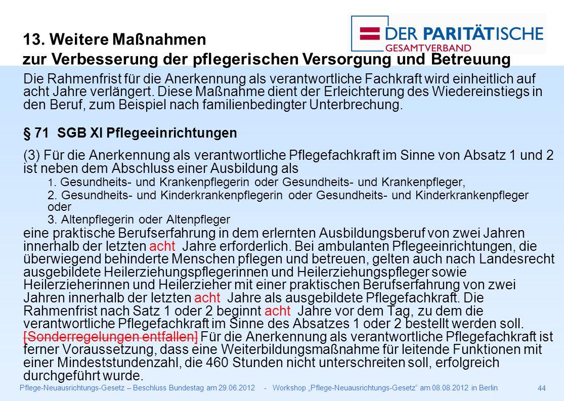 """Pflege-Neuausrichtungs-Gesetz – Beschluss Bundestag am 29.06.2012 - Workshop """"Pflege-Neuausrichtungs-Gesetz am 08.08.2012 in Berlin 44 Die Rahmenfrist für die Anerkennung als verantwortliche Fachkraft wird einheitlich auf acht Jahre verlängert."""
