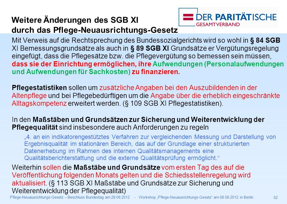 """Pflege-Neuausrichtungs-Gesetz – Beschluss Bundestag am 29.06.2012 - Workshop """"Pflege-Neuausrichtungs-Gesetz am 08.08.2012 in Berlin 52 Mit Verweis auf die Rechtsprechung des Bundessozialgerichts wird so wohl in § 84 SGB XI Bemessungsgrundsätze als auch in § 89 SGB XI Grundsätze er Vergütungsregelung eingefügt, dass die Pflegesätze bzw."""