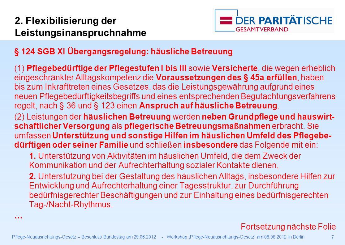 """Pflege-Neuausrichtungs-Gesetz – Beschluss Bundestag am 29.06.2012 - Workshop """"Pflege-Neuausrichtungs-Gesetz am 08.08.2012 in Berlin 7 § 124 SGB XI Übergangsregelung: häusliche Betreuung (1) Pflegebedürftige der Pflegestufen I bis III sowie Versicherte, die wegen erheblich eingeschränkter Alltagskompetenz die Voraussetzungen des § 45a erfüllen, haben bis zum Inkrafttreten eines Gesetzes, das die Leistungsgewährung aufgrund eines neuen Pflegebedürftigkeitsbegriffs und eines entsprechenden Begutachtungsverfahrens regelt, nach § 36 und § 123 einen Anspruch auf häusliche Betreuung."""
