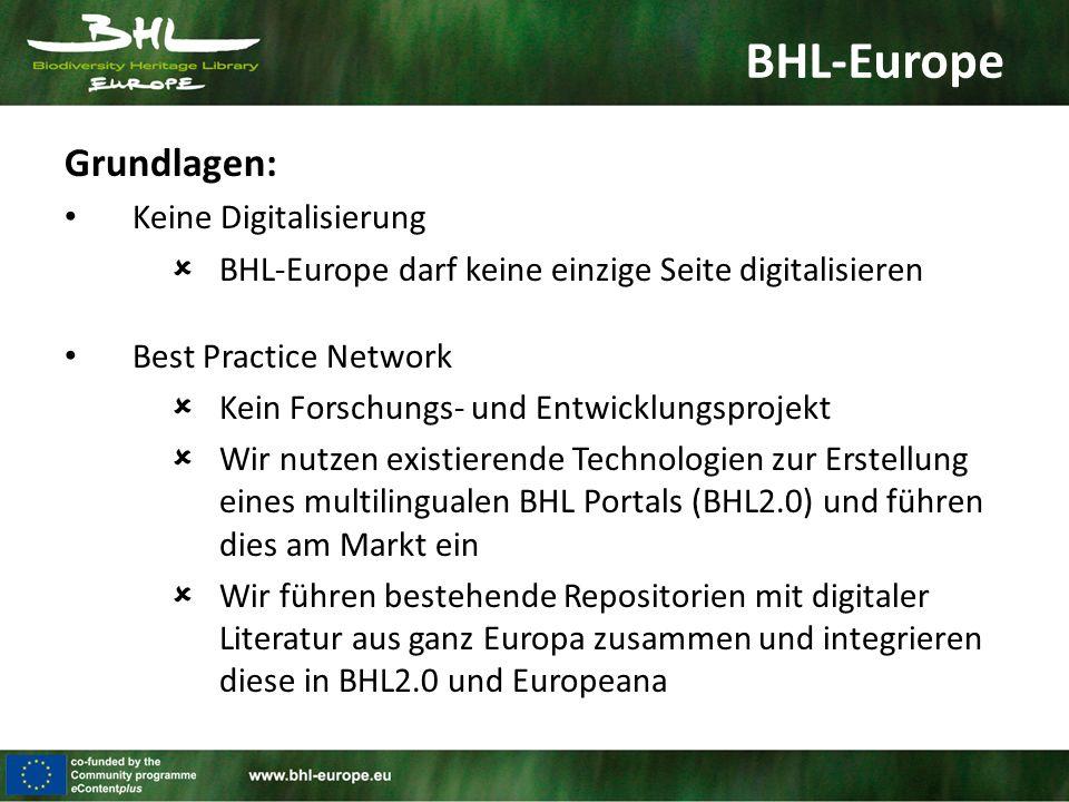 BHL-Europe Grundlagen: Keine Digitalisierung  BHL-Europe darf keine einzige Seite digitalisieren Best Practice Network  Kein Forschungs- und Entwicklungsprojekt  Wir nutzen existierende Technologien zur Erstellung eines multilingualen BHL Portals (BHL2.0) und führen dies am Markt ein  Wir führen bestehende Repositorien mit digitaler Literatur aus ganz Europa zusammen und integrieren diese in BHL2.0 und Europeana