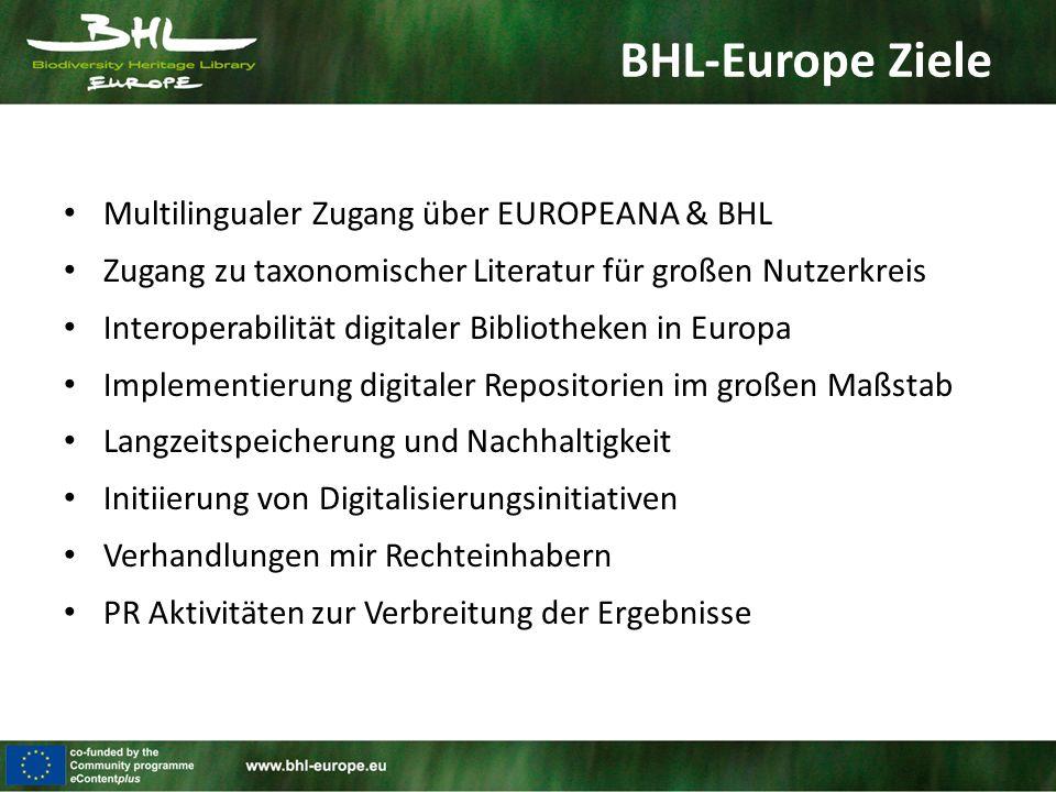BHL-Europe Ziele Multilingualer Zugang über EUROPEANA & BHL Zugang zu taxonomischer Literatur für großen Nutzerkreis Interoperabilität digitaler Bibliotheken in Europa Implementierung digitaler Repositorien im großen Maßstab Langzeitspeicherung und Nachhaltigkeit Initiierung von Digitalisierungsinitiativen Verhandlungen mir Rechteinhabern PR Aktivitäten zur Verbreitung der Ergebnisse