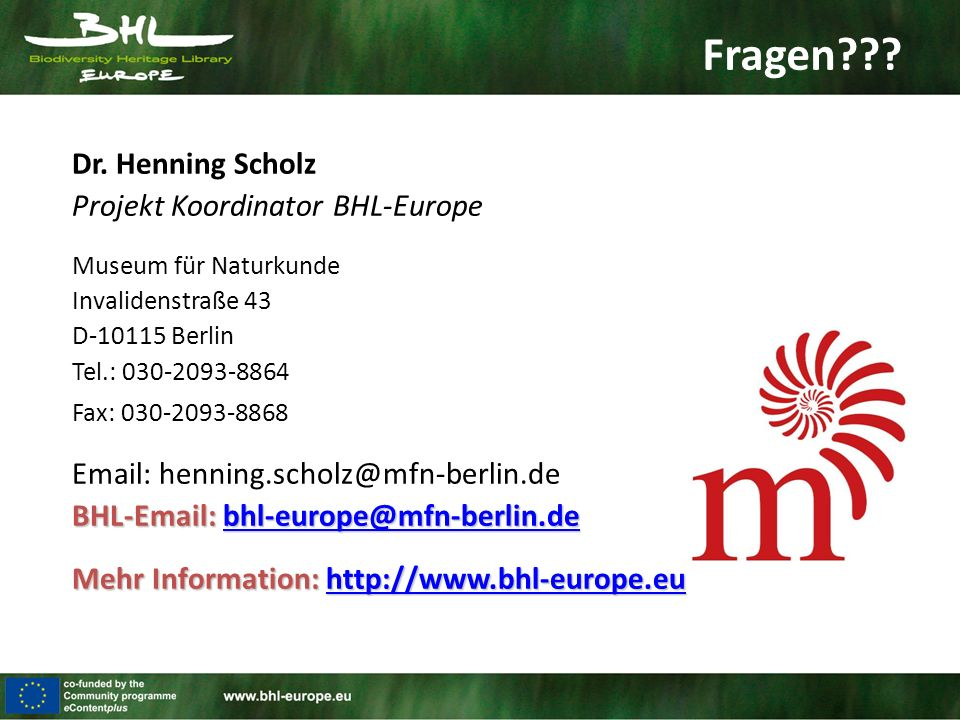 Dr. Henning Scholz Projekt Koordinator BHL-Europe Museum für Naturkunde Invalidenstraße 43 D-10115 Berlin Tel.: 030-2093-8864 Fax: 030-2093-8868 Email