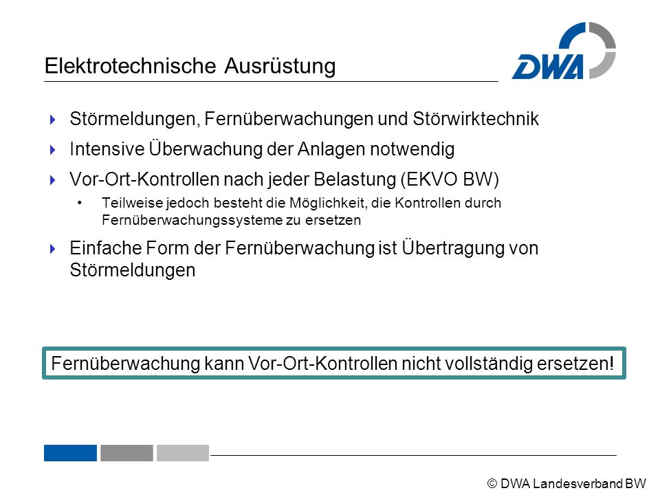 © DWA Landesverband BW Elektrotechnische Ausrüstung  Störmeldungen, Fernüberwachungen und Störwirktechnik  Intensive Überwachung der Anlagen notwendig  Vor-Ort-Kontrollen nach jeder Belastung (EKVO BW) Teilweise jedoch besteht die Möglichkeit, die Kontrollen durch Fernüberwachungssysteme zu ersetzen  Einfache Form der Fernüberwachung ist Übertragung von Störmeldungen Fernüberwachung kann Vor-Ort-Kontrollen nicht vollständig ersetzen!