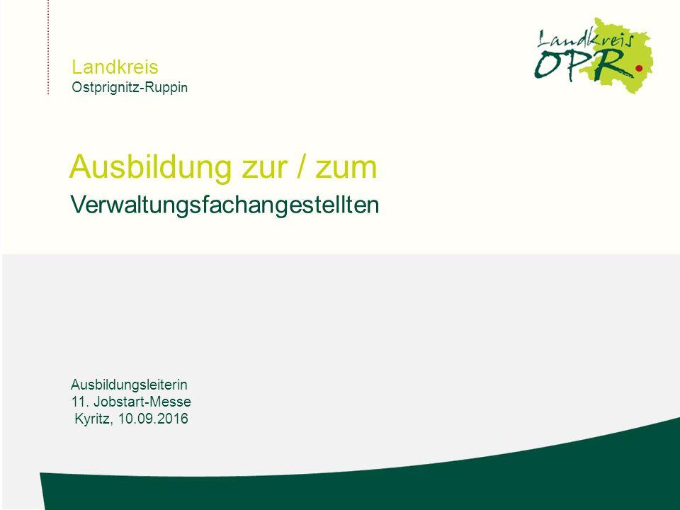 Landkreis Ostprignitz-Ruppi n Ausbildung zur / zum Verwaltungsfachangestellten Ausbildungsleiterin 11. Jobstart-Messe Kyritz, 10.09.2016