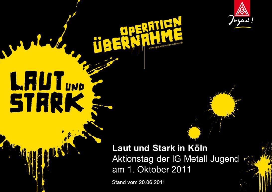 Laut und Stark in Köln Aktionstag der IG Metall Jugend am 1. Oktober 2011 Stand vom 20.06.2011