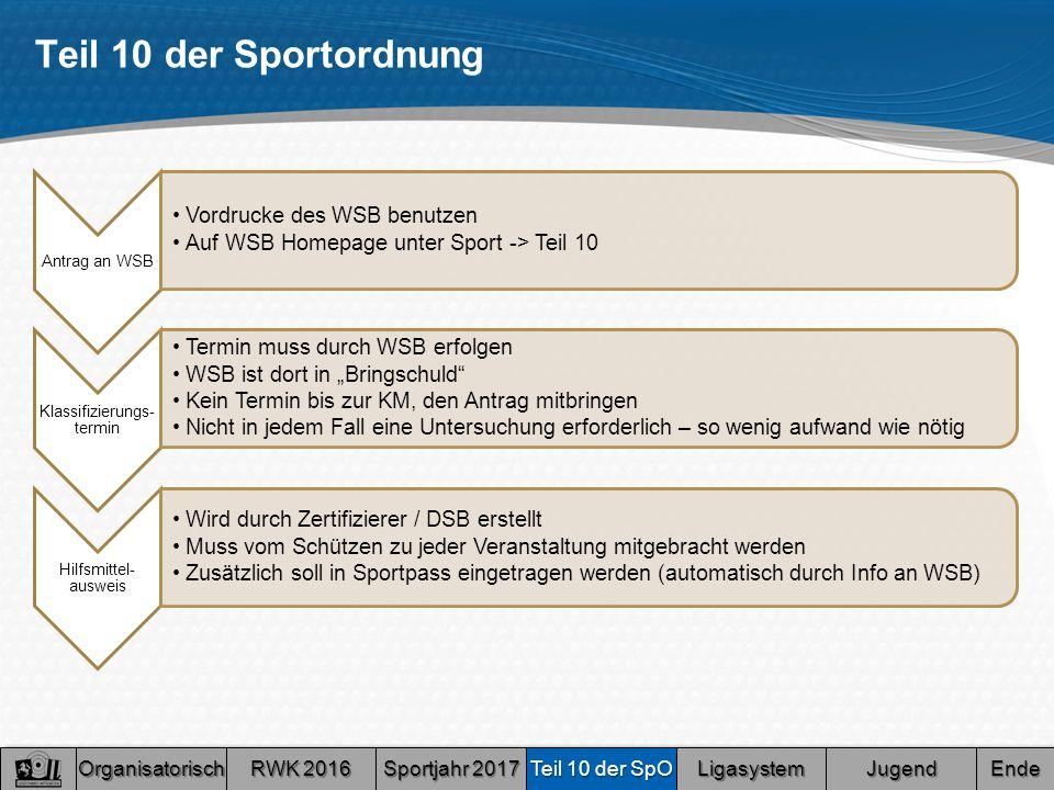 """Teil 10 der Sportordnung Organisatorisch RWK 2016 RWK 2016 RWK 2016 RWK 2016 Sportjahr 2017 Sportjahr 2017 Sportjahr 2017 Sportjahr 2017 Teil 10 der SpO Teil 10 der SpO Teil 10 der SpO Teil 10 der SpO Ligasystem Jugend Ende Antrag an WSB Vordrucke des WSB benutzen Auf WSB Homepage unter Sport -> Teil 10 Klassifizierungs- termin Termin muss durch WSB erfolgen WSB ist dort in """"Bringschuld Kein Termin bis zur KM, den Antrag mitbringen Nicht in jedem Fall eine Untersuchung erforderlich – so wenig aufwand wie nötig Hilfsmittel- ausweis Wird durch Zertifizierer / DSB erstellt Muss vom Schützen zu jeder Veranstaltung mitgebracht werden Zusätzlich soll in Sportpass eingetragen werden (automatisch durch Info an WSB)"""