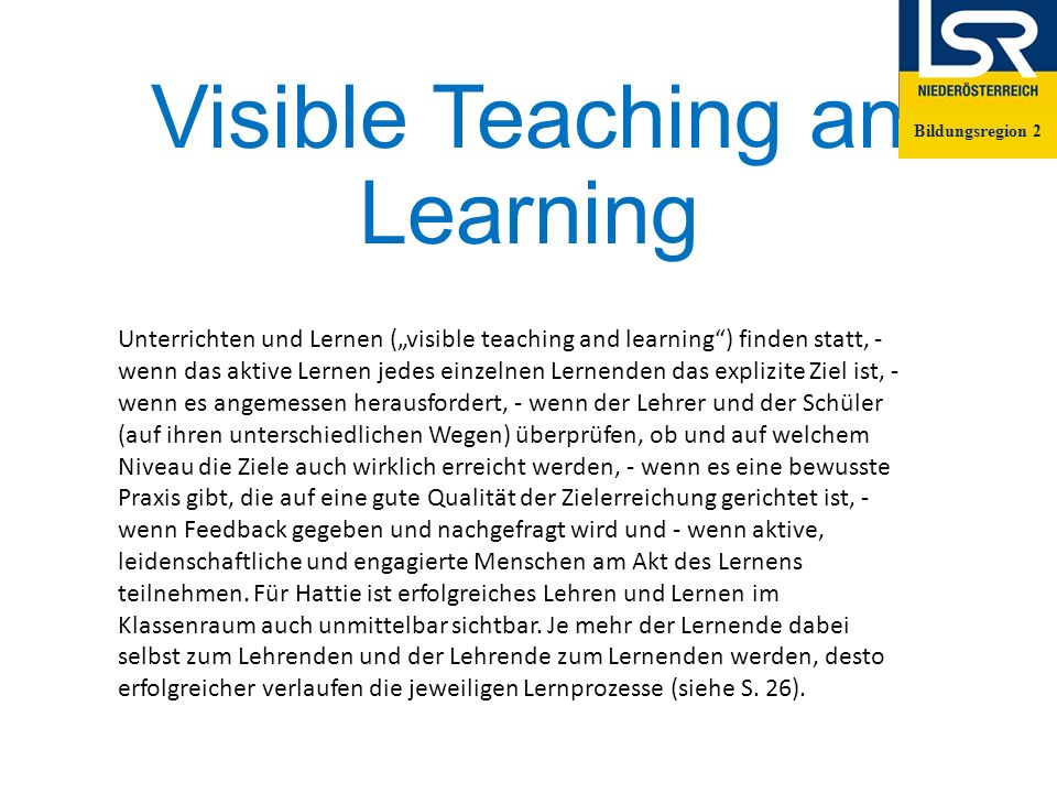 """Visible Teaching an Learning Bildungsregion 2 Unterrichten und Lernen (""""visible teaching and learning ) finden statt, - wenn das aktive Lernen jedes einzelnen Lernenden das explizite Ziel ist, - wenn es angemessen herausfordert, - wenn der Lehrer und der Schüler (auf ihren unterschiedlichen Wegen) überprüfen, ob und auf welchem Niveau die Ziele auch wirklich erreicht werden, - wenn es eine bewusste Praxis gibt, die auf eine gute Qualität der Zielerreichung gerichtet ist, - wenn Feedback gegeben und nachgefragt wird und - wenn aktive, leidenschaftliche und engagierte Menschen am Akt des Lernens teilnehmen."""
