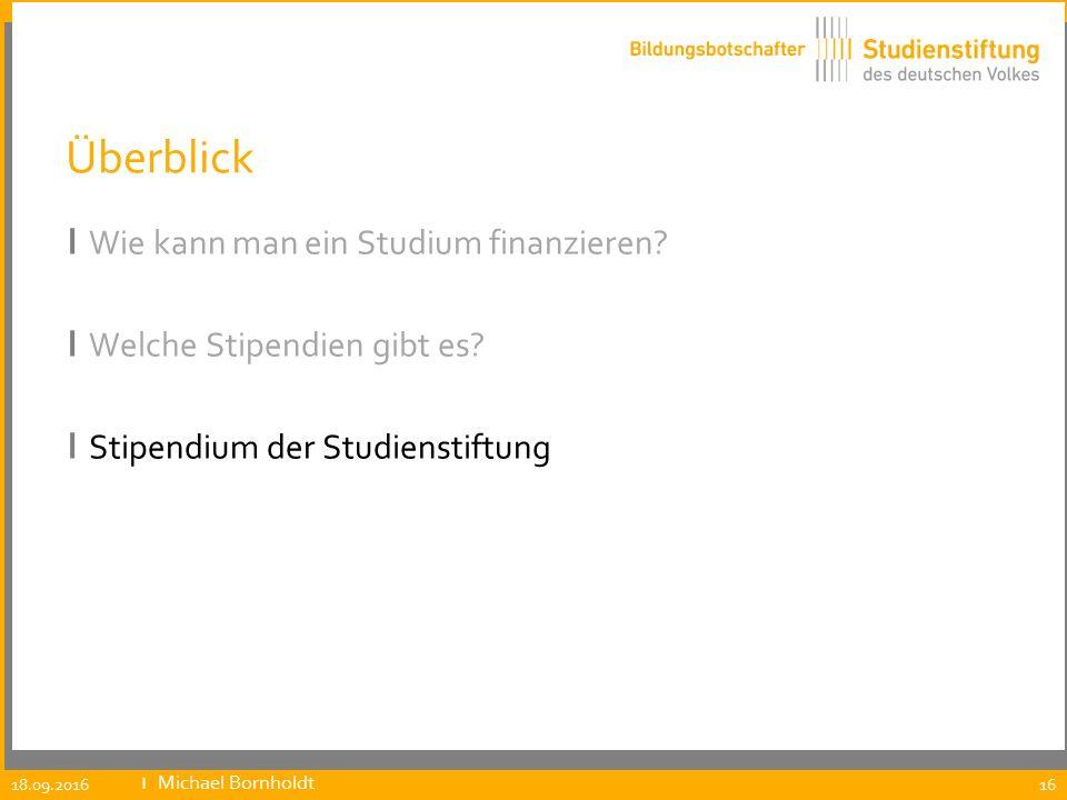 Überblick ı Wie kann man ein Studium finanzieren? ı Welche Stipendien gibt es? ı Stipendium der Studienstiftung 18.09.2016 ıMichael Bornholdt 16