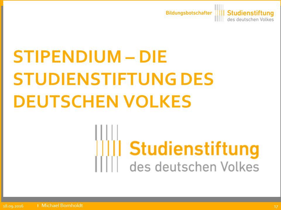 STIPENDIUM – DIE STUDIENSTIFTUNG DES DEUTSCHEN VOLKES 17 18.09.2016 ıMichael Bornholdt