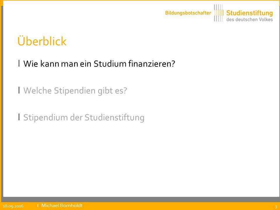 Überblick ı Wie kann man ein Studium finanzieren? ı Welche Stipendien gibt es? ı Stipendium der Studienstiftung 18.09.2016 ıMichael Bornholdt 3