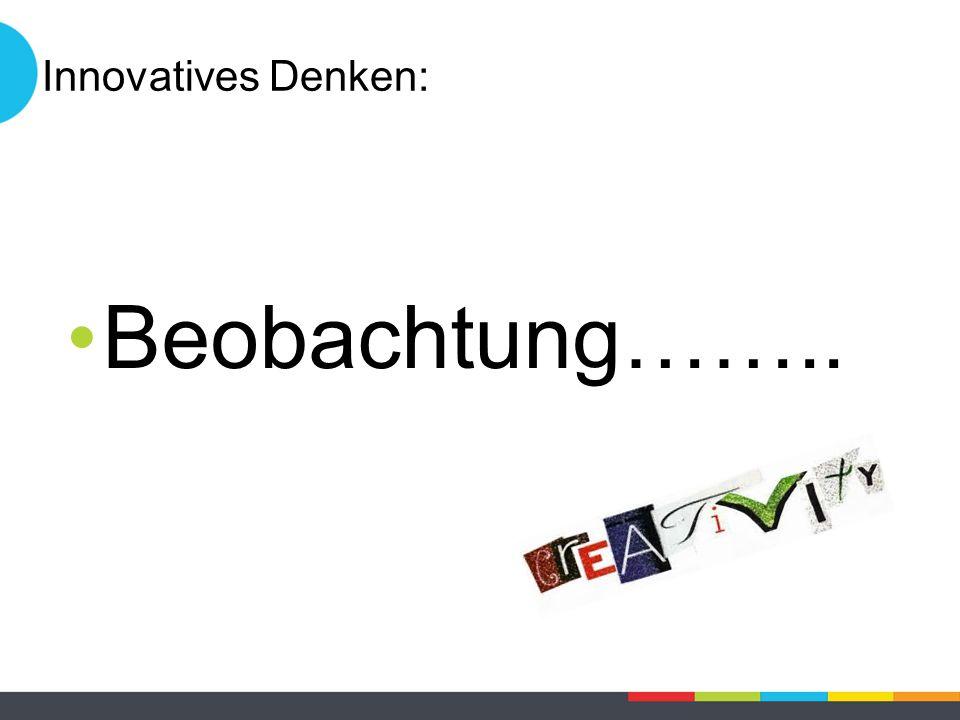 Innovatives Denken: Beobachtung……..