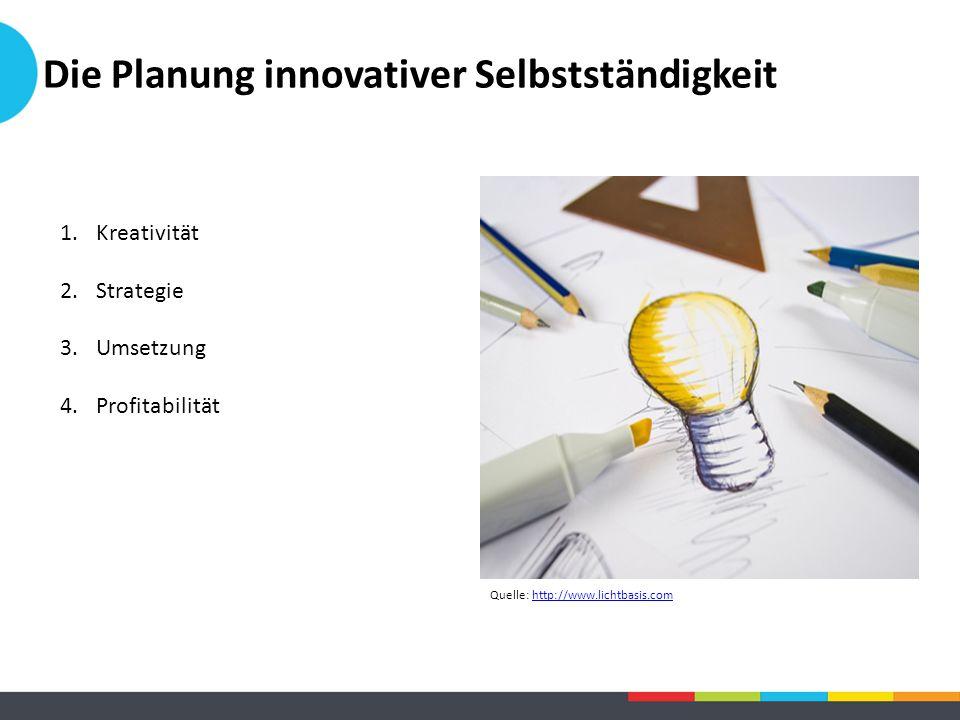 Die Planung innovativer Selbstständigkeit 1.Kreativität 2.Strategie 3.Umsetzung 4.Profitabilität Quelle: http://www.lichtbasis.comhttp://www.lichtbasi