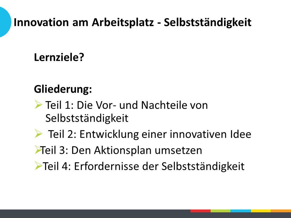 Innovation am Arbeitsplatz - Selbstständigkeit Lernziele? Gliederung:  Teil 1: Die Vor- und Nachteile von Selbstständigkeit  Teil 2: Entwicklung ein