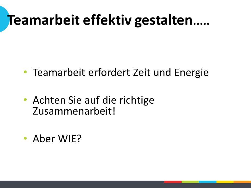 Teamarbeit effektiv gestalten..... Teamarbeit erfordert Zeit und Energie Achten Sie auf die richtige Zusammenarbeit! Aber WIE?
